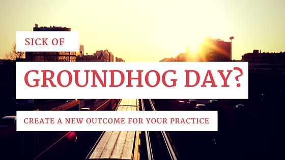 Sick of Groundhog Day?  Create a New Outcome for Your Practice